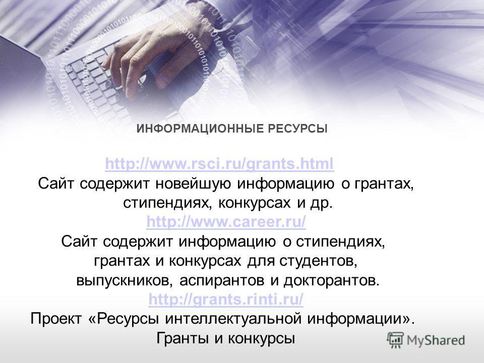 ИНФОРМАЦИОННЫЕ РЕСУРСЫ http://www.rsci.ru/grants.html Сайт содержит новейшую информацию о грантах, стипендиях, конкурсах и др. http://www.career.ru/ Сайт содержит информацию о стипендиях, грантах и конкурсах для студентов, выпускников, аспирантов и д