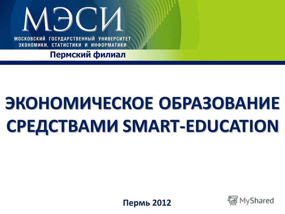 Пермь 2012 ЭКОНОМИЧЕСКОЕ ОБРАЗОВАНИЕ СРЕДСТВАМИ SMART-EDUCATION