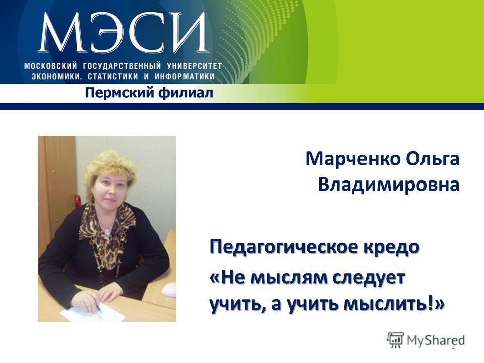 Марченко Ольга Владимировна Педагогическое кредо «Не мыслям следует учить, а учить мыслить!» 2