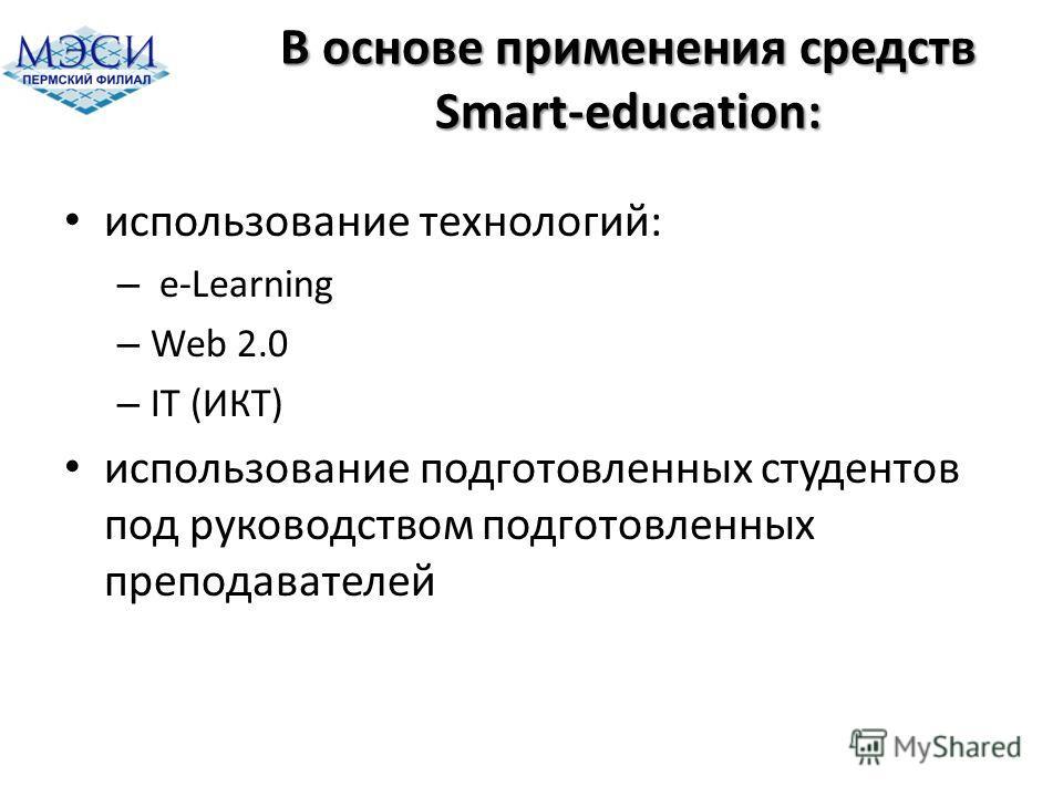 В основе применения средств Smart-education: использование технологий: – e-Learning – Web 2.0 – IT (ИКТ) использование подготовленных студентов под руководством подготовленных преподавателей