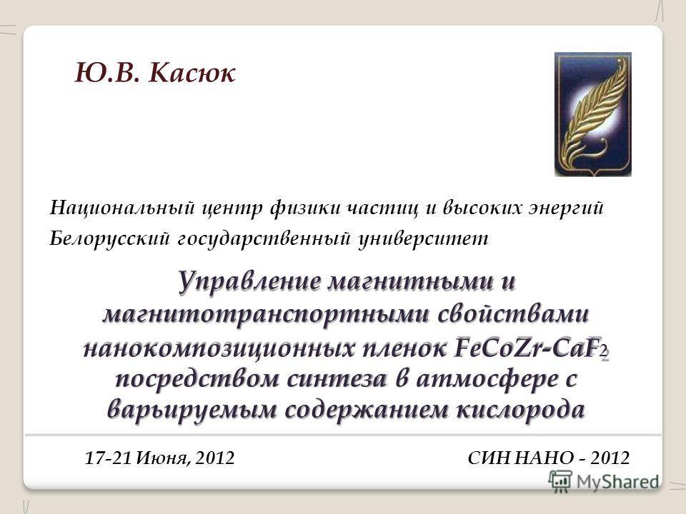 Ю.В. Касюк Национальный центр физики частиц и высоких энергий Белорусский государственный университет Управление магнитными и магнитотранспортными свойствами нанокомпозиционных пленок FeCoZr-CaF 2 посредством синтеза в атмосфере с варьируемым содержа