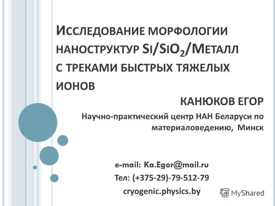 И ССЛЕДОВАНИЕ МОРФОЛОГИИ НАНОСТРУКТУР S I /S I O 2 / М ЕТАЛЛ С ТРЕКАМИ БЫСТРЫХ ТЯЖЕЛЫХ ИОНОВ КАНЮКОВ ЕГОР Научно - практический центр НАН Беларуси по материаловедению, Минск e-mail: Ka.Egor@mail.ru Тел: (+375-29)-79-512-79 cryogenic.physics.by