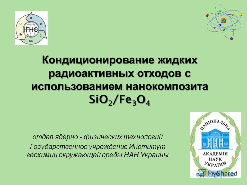 Кондиционирование жидких радиоактивных отходов с использованием нанокомпозита SiO 2 /Fe 3 O 4 отдел ядерно - физических технологий Государственное учреждение Институт геохимии окружающей среды НАН Украины