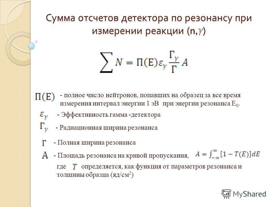 Сумма отсчетов детектора по резонансу при измерении реакции (n, ) - полное число нейтронов, попавших на образец за все время измерения интервал энергии 1 эВ при энергии резонанса Е 0. - Эффективность гамма -детектора - Радиационная ширина резонанса -