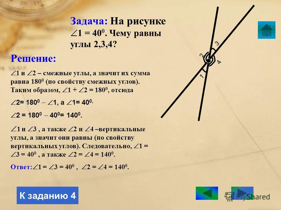 Задача: На рисунке АОВ = 40 0. Чему равен ВОС? А В ОС Решение: АОВ и ВОС – смежные углы, а значит их сумма равна 180 0 (по свойству смежных углов). Таким образом, АОВ + ВОС = 180 0, отсюда ВОС = 180 0 АОВ, а АОВ = 40 0 ВОС = 180 0 40 0 = 140 0. Ответ
