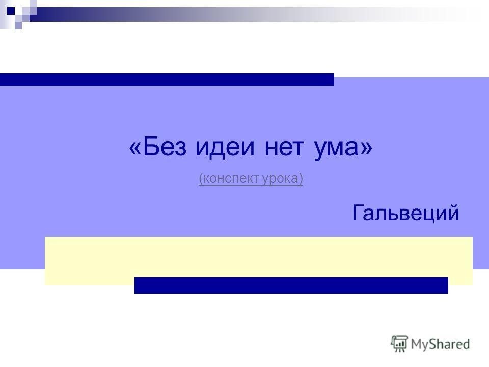 «Без идеи нет ума» (конспект урока) Гальвеций