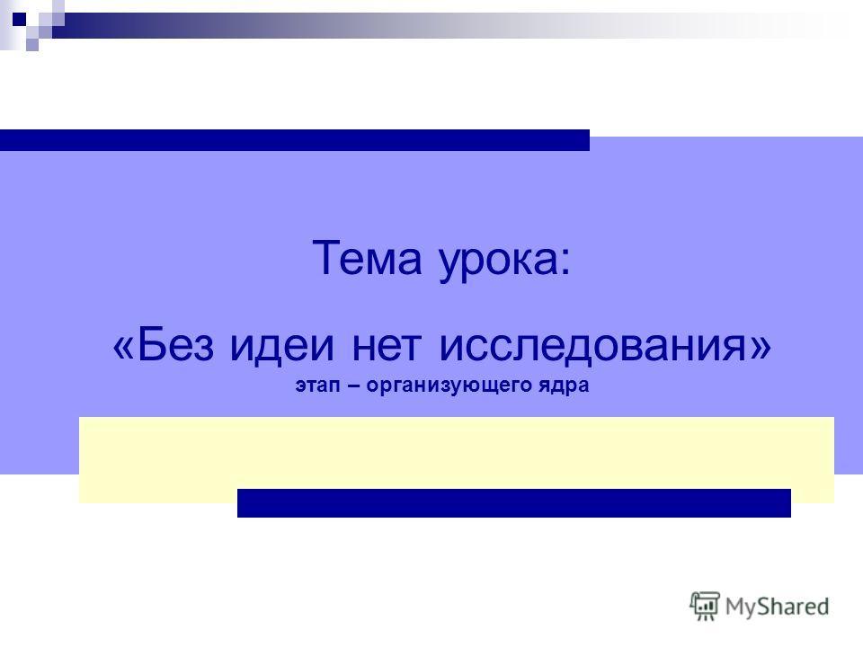 Тема урока: «Без идеи нет исследования» этап – организующего ядра