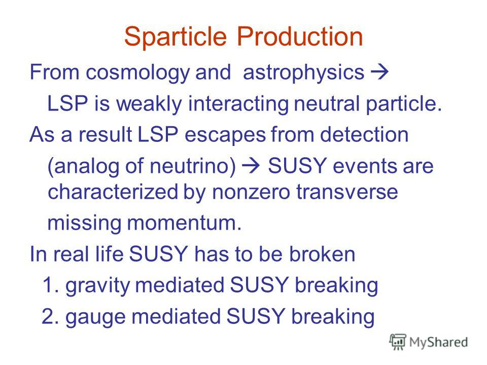 Sparticle Production From cosmology and astrophysics LSP is weakly interacting neutral particle. As a result LSP escapes from detection (analog of neutrino) SUSY events are characterized by nonzero transverse missing momentum. In real life SUSY has t