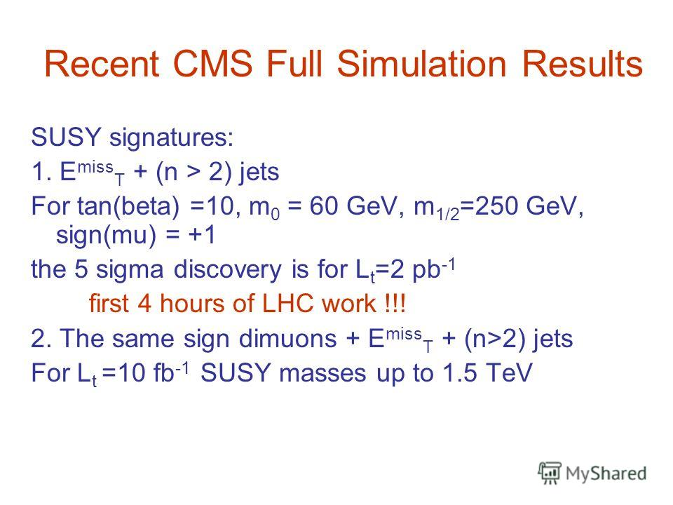 Recent CMS Full Simulation Results SUSY signatures: 1. E miss T + (n > 2) jets For tan(beta) =10, m 0 = 60 GeV, m 1/2 =250 GeV, sign(mu) = +1 the 5 sigma discovery is for L t =2 pb -1 first 4 hours of LHC work !!! 2. The same sign dimuons + E miss T