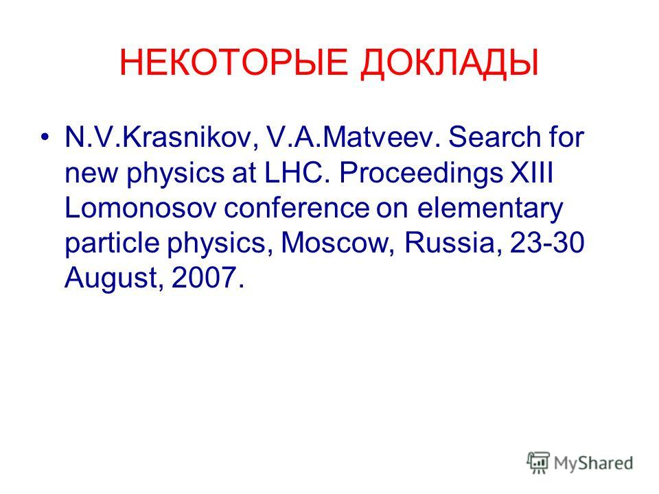 НЕКОТОРЫЕ ДОКЛАДЫ N.V.Krasnikov, V.A.Matveev. Search for new physics at LHC. Proceedings XIII Lomonosov conference on elementary particle physics, Moscow, Russia, 23-30 August, 2007.