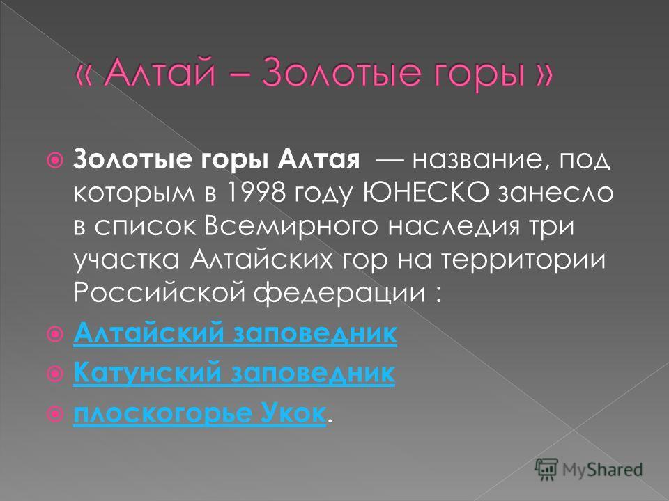 Золотые горы Алтая название, под которым в 1998 году ЮНЕСКО занесло в список Всемирного наследия три участка Алтайских гор на территории Российской федерации : Алтайский заповедник Катунский заповедник плоскогорье Укок. плоскогорье Укок