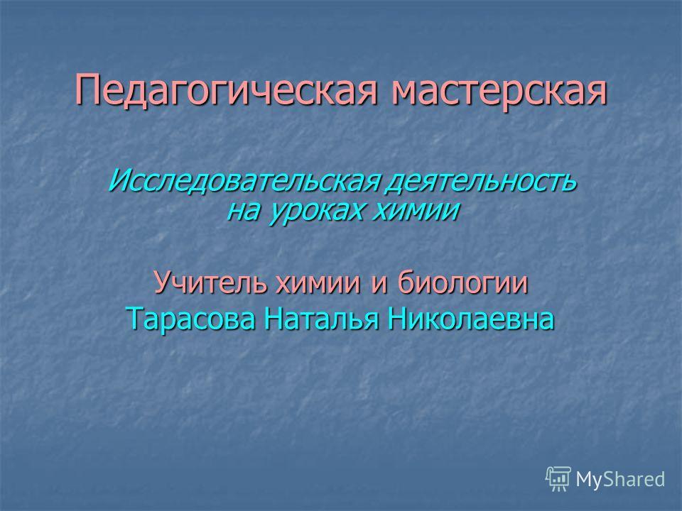 Педагогическая мастерская Исследовательская деятельность на уроках химии Учитель химии и биологии Тарасова Наталья Николаевна
