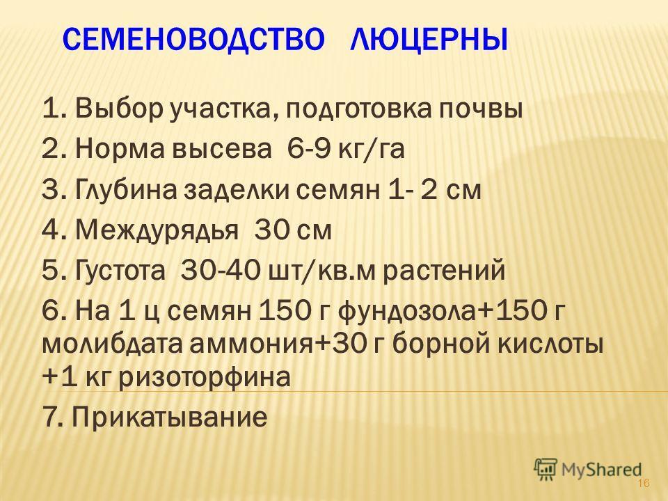 СЕМЕНОВОДСТВО ЛЮЦЕРНЫ 1. Выбор участка, подготовка почвы 2. Норма высева 6-9 кг/га 3. Глубина заделки семян 1- 2 см 4. Междурядья 30 см 5. Густота 30-40 шт/кв.м растений 6. На 1 ц семян 150 г фундозола+150 г молибдата аммония+30 г борной кислоты +1 к