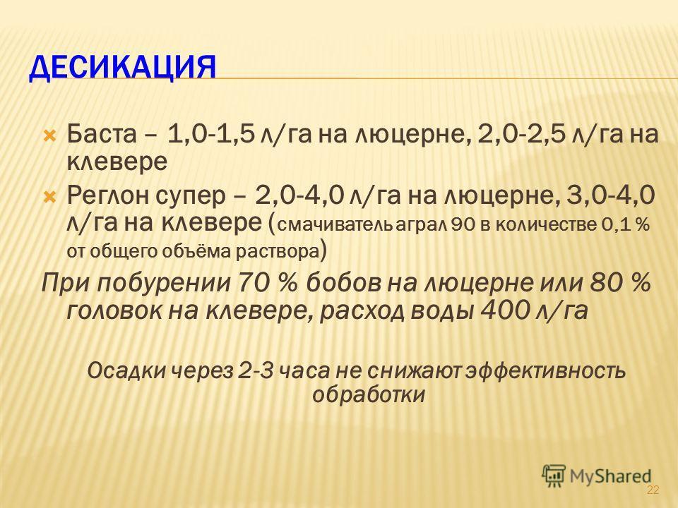 ДЕСИКАЦИЯ Баста – 1,0-1,5 л/га на люцерне, 2,0-2,5 л/га на клевере Реглон супер – 2,0-4,0 л/га на люцерне, 3,0-4,0 л/га на клевере ( смачиватель аграл 90 в количестве 0,1 % от общего объёма раствора ) При побурении 70 % бобов на люцерне или 80 % голо