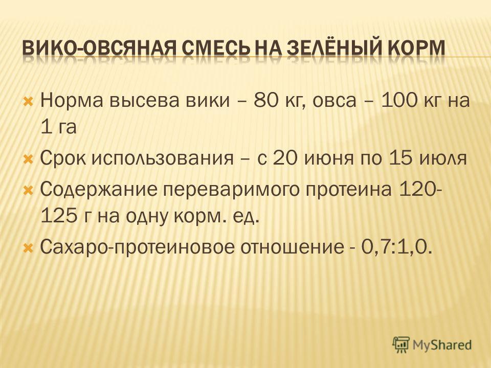 Норма высева вики – 80 кг, овса – 100 кг на 1 га Срок использования – с 20 июня по 15 июля Содержание переваримого протеина 120- 125 г на одну корм. ед. Сахаро-протеиновое отношение - 0,7:1,0.