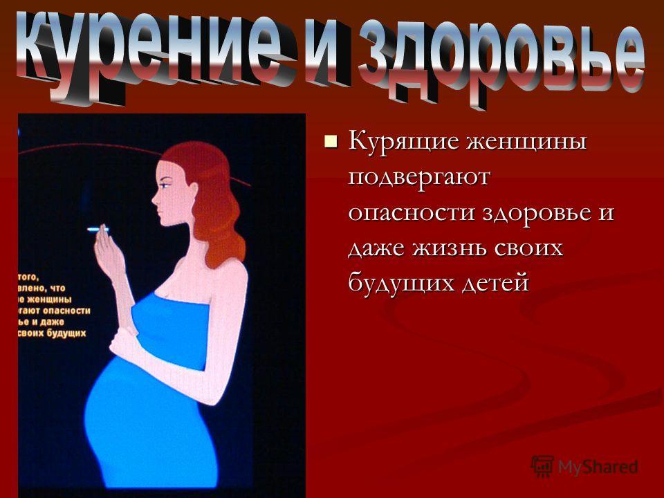 Курящие женщины подвергают опасности здоровье и даже жизнь своих будущих детей Курящие женщины подвергают опасности здоровье и даже жизнь своих будущих детей