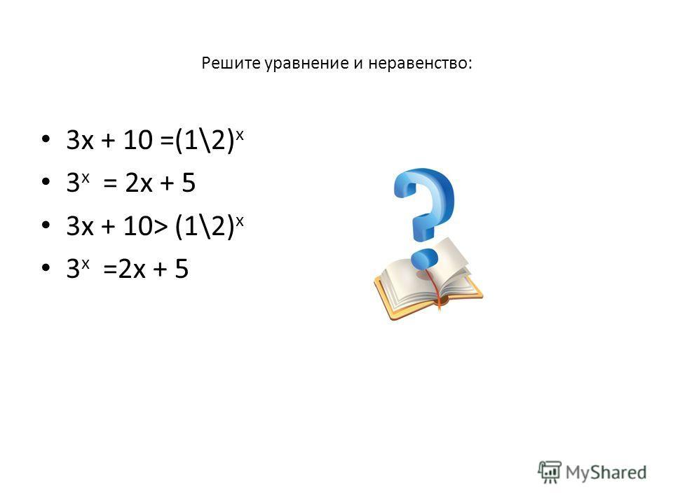 Решите уравнение и неравенство: 3х + 10 =(1\2) x 3 x = 2х + 5 3х + 10> (1\2) x 3 x =2х + 5