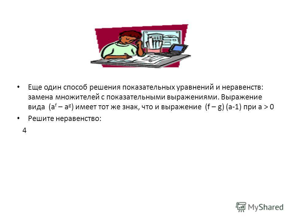 Еще один способ решения показательных уравнений и неравенств: замена множителей с показательными выражениями. Выражение вида (а f – а g ) имеет тот же знак, что и выражение (f – g) (a-1) при а > 0 Решите неравенство: 4