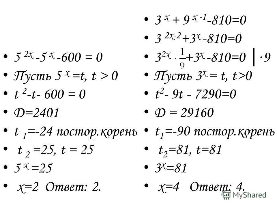 5 2х -5 х -600 = 0 П усть 5 х =t, t > 0 t 2 -t- 600 = 0 D =2401 t 1 =-24 постор.корень t 2 =25, t = 25 5 x =25 x =2 Ответ: 2. 3 х + 9 х -1 -810=0 3 2х-2 +3 х -810=0 3 2х +3 х -810=0 9 П усть 3 х = t, t>0 t 2 - 9t - 7290=0 D = 29160 t 1 =-90 постор.ко