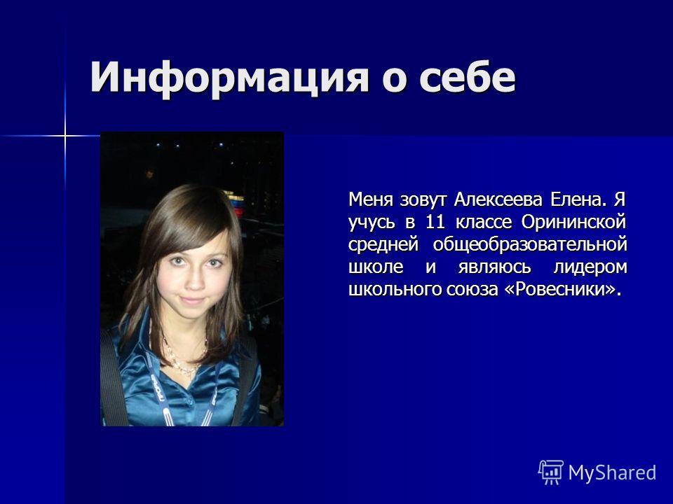Информация о себе Меня зовут Алексеева Елена. Я учусь в 11 классе Орининской средней общеобразовательной школе и являюсь лидером школьного союза «Ровесники».