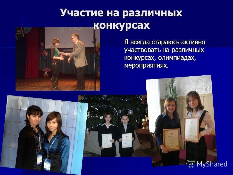 Участие на различных конкурсах Участие на различных конкурсах Я всегда стараюсь активно участвовать на различных конкурсах, олимпиадах, мероприятиях.