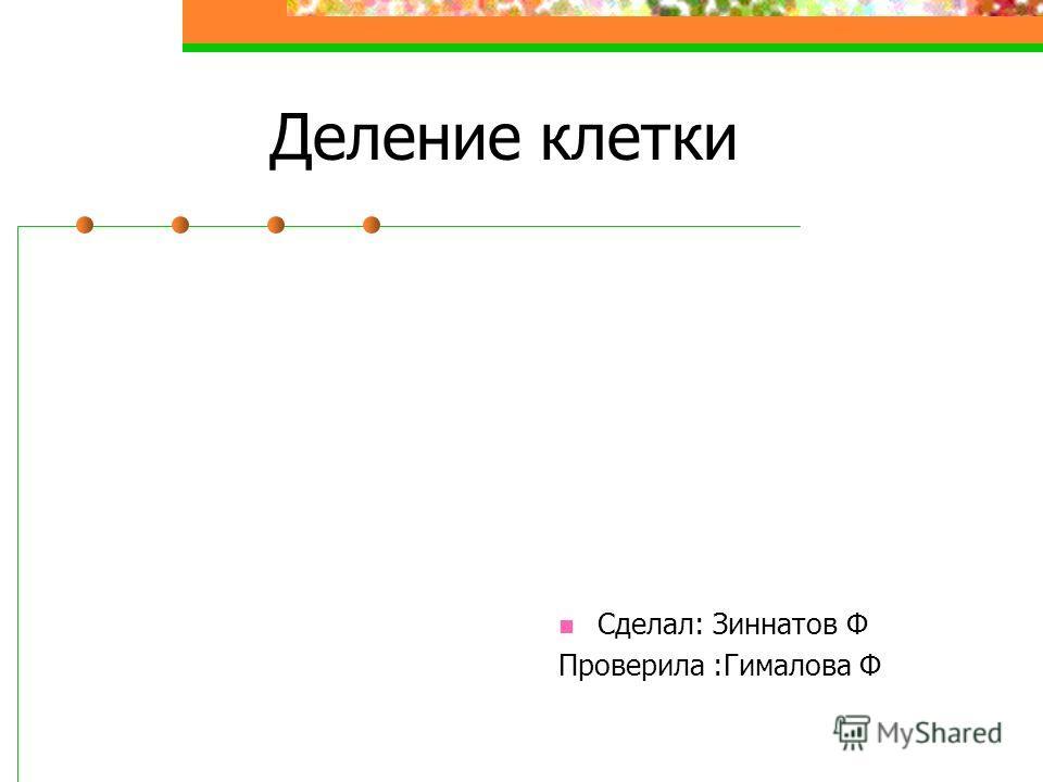 Деление клетки Сделал: Зиннатов Ф Проверила :Гималова Ф