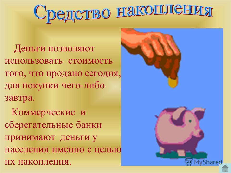 Деньги позволяют использовать стоимость того, что продано сегодня, для покупки чего-либо завтра. Коммерческие и сберегательные банки принимают деньги у населения именно с целью их накопления.