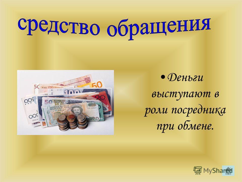 Деньги выступают в роли посредника при обмене.