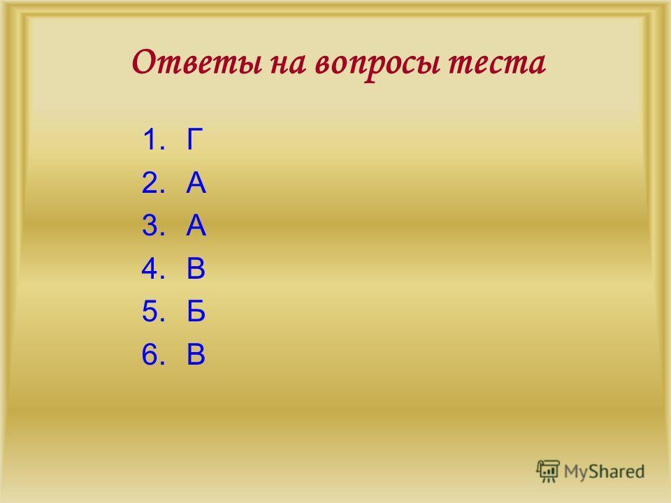 Ответы на вопросы теста 1.Г 2.А 3.А 4.В 5.Б 6.В
