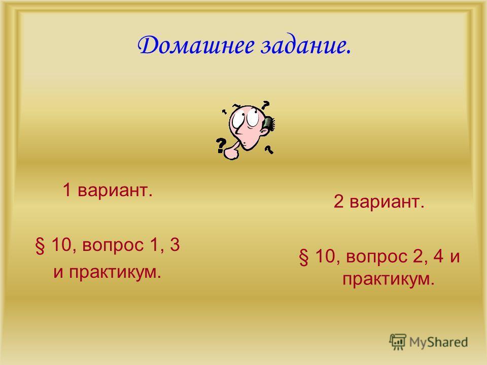 Домашнее задание. 1 вариант. § 10, вопрос 1, 3 и практикум. 2 вариант. § 10, вопрос 2, 4 и практикум.