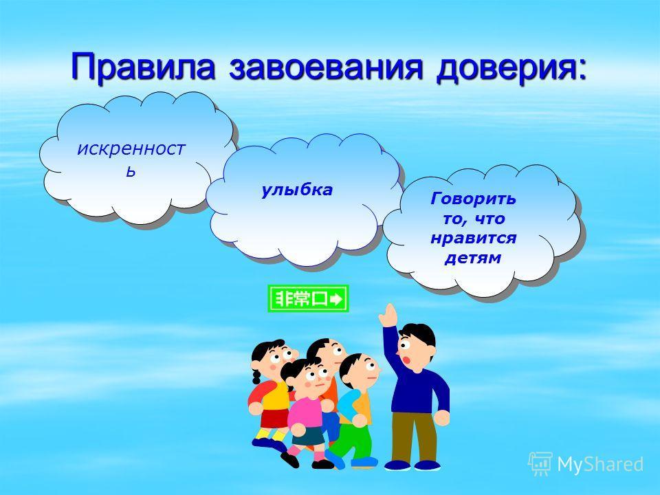 Правила завоевания доверия: искренност ь улыбка улыбка Говорить то, что нравится детям Говорить то, что нравится детям