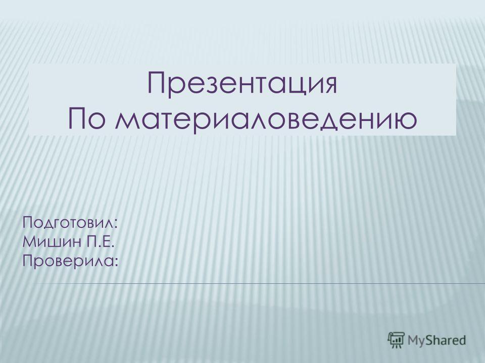 Подготовил: Мишин П.Е. Проверила : Презентация По материаловедению