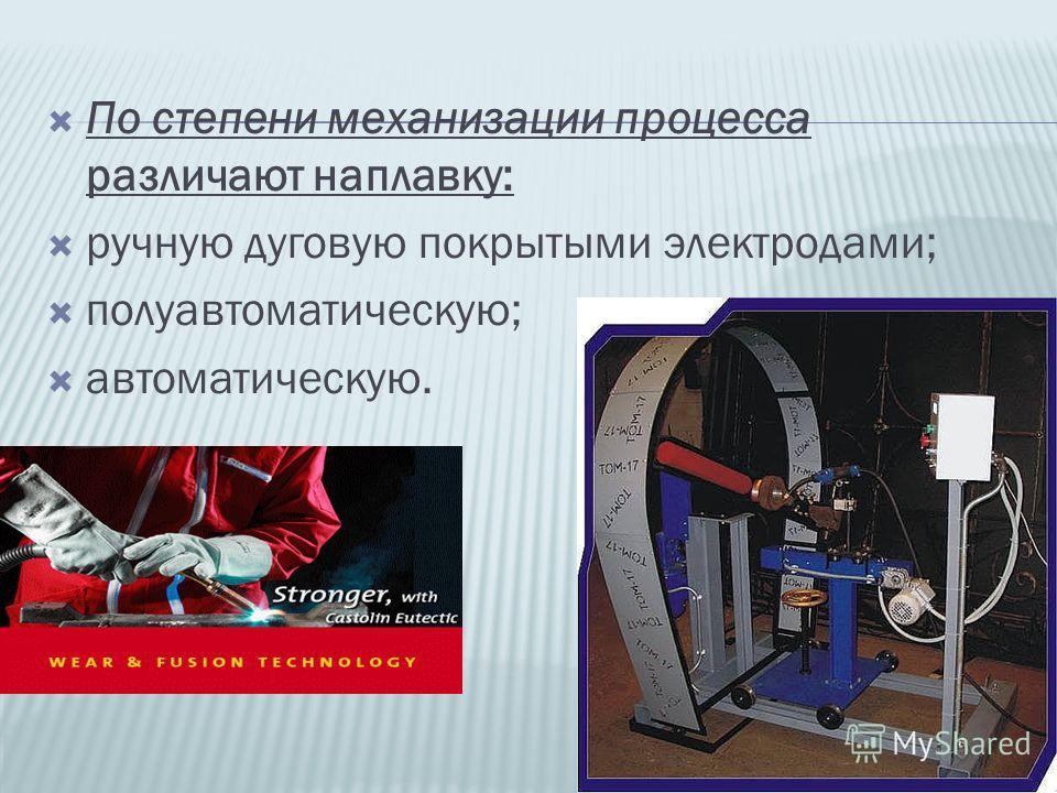 По степени механизации процесса различают наплавку: ручную дуговую покрытыми электродами; полуавтоматическую; автоматическую.