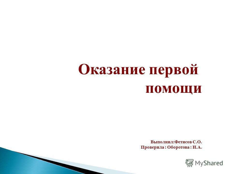Оказание первой помощи Выполнил:Фетисов С.О. Проверила : Оборотова : Н.А.