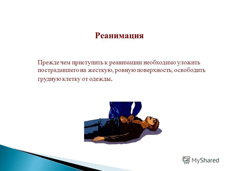 Реанимация Прежде чем приступить к реанимации необходимо уложить пострадавшего на жесткую, ровную поверхность, освободить грудную клетку от одежды.
