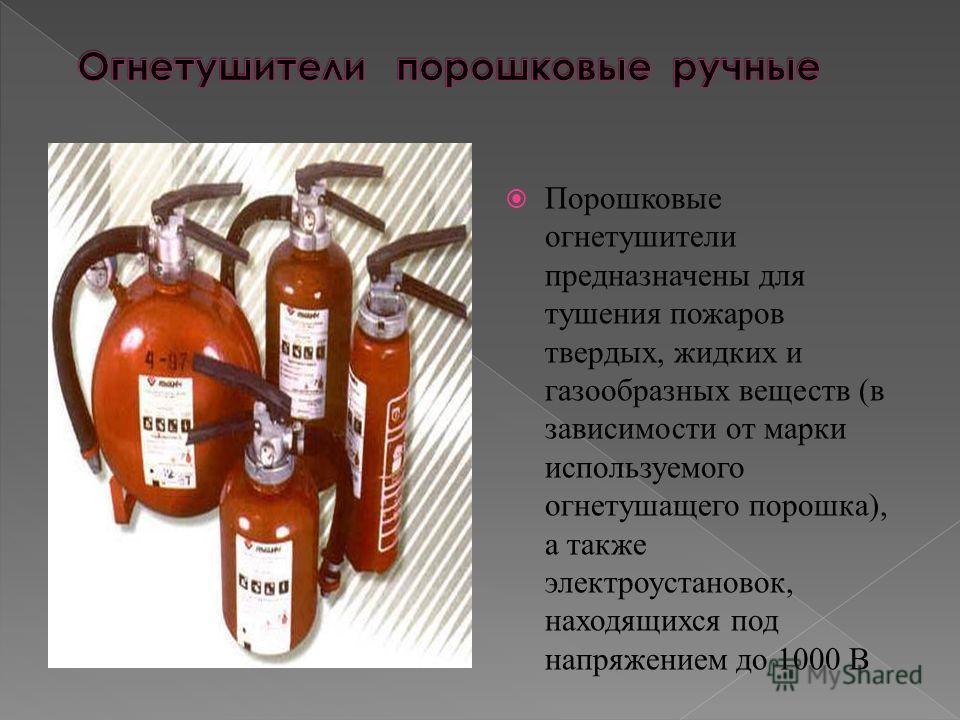 Порошковые огнетушители предназначены для тушения пожаров твердых, жидких и газообразных веществ (в зависимости от марки используемого огнетушащего порошка), а также электроустановок, находящихся под напряжением до 1000 В
