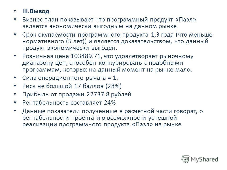 III.Вывод Бизнес план показывает что программный продукт «Пазл» является экономически выгодным на данном рынке Срок окупаемости программного продукта 1,3 года (что меньше нормативного (5 лет)) и является доказательством, что данный продукт экономичес