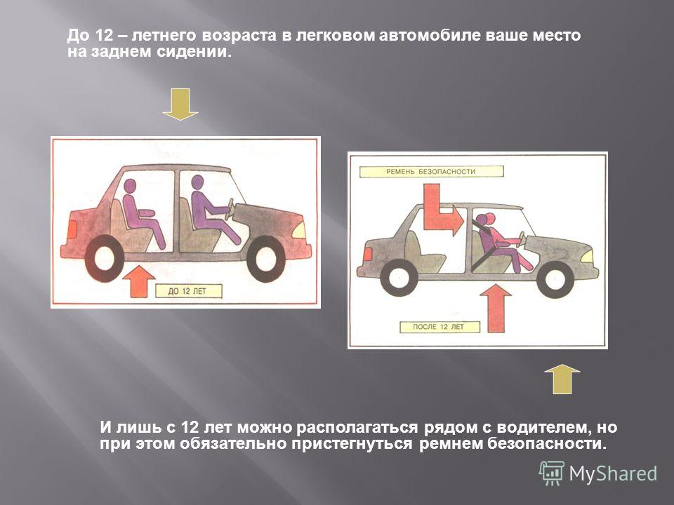 До 12 – летнего возраста в легковом автомобиле ваше место на заднем сидении. И лишь с 12 лет можно располагаться рядом с водителем, но при этом обязательно пристегнуться ремнем безопасности.