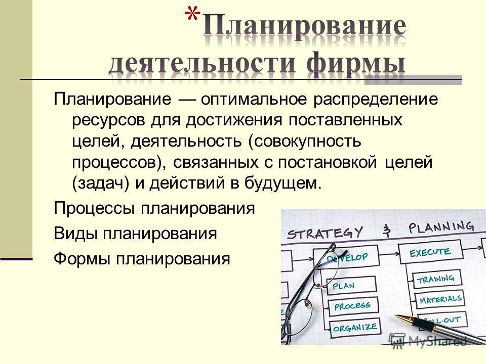 Планирование оптимальное распределение ресурсов для достижения поставленных целей, деятельность (совокупность процессов), связанных с постановкой целей (задач) и действий в будущем. Процессы планирования Виды планирования Формы планирования