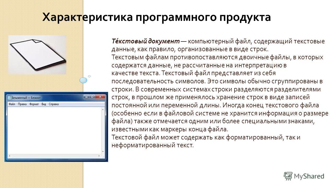 Текстовый документ компьютерный файл, содержащий текстовые данные, как правило, организованные в виде строк. Текстовым файлам противопоставляются двоичные файлы, в которых содержатся данные, не рассчитанные на интерпретацию в качестве текста. Текстов