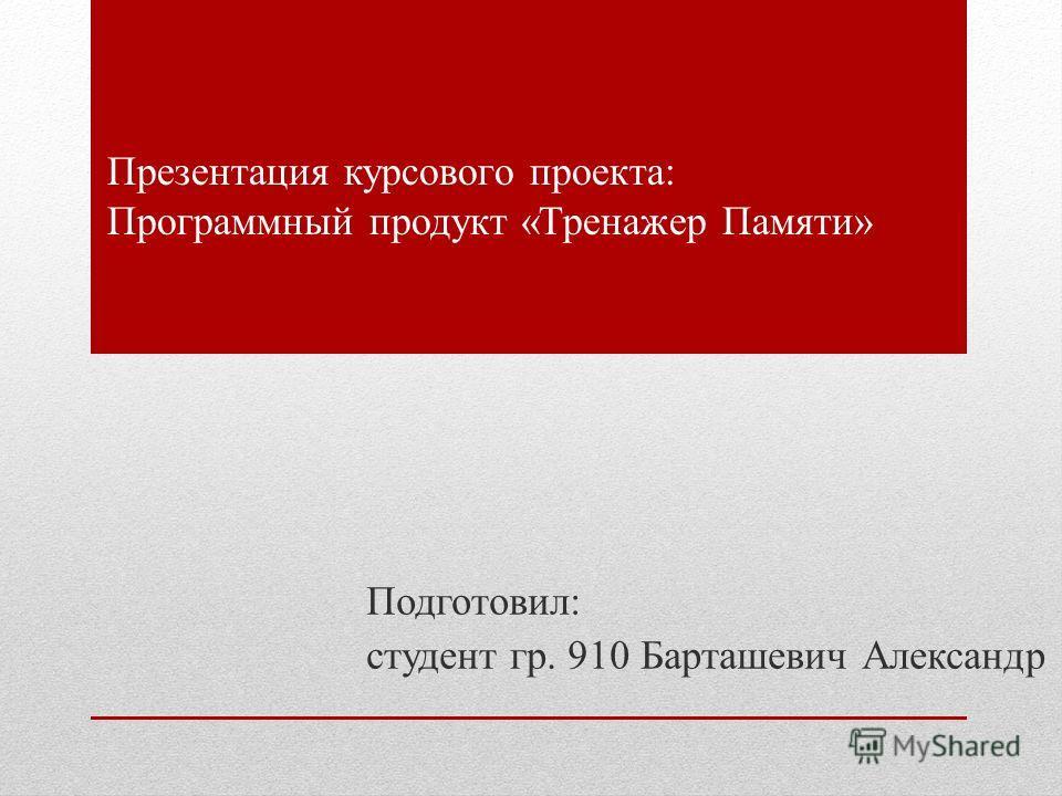 Презентация курсового проекта: Программный продукт «Тренажер Памяти» Подготовил: студент гр. 910 Барташевич Александр