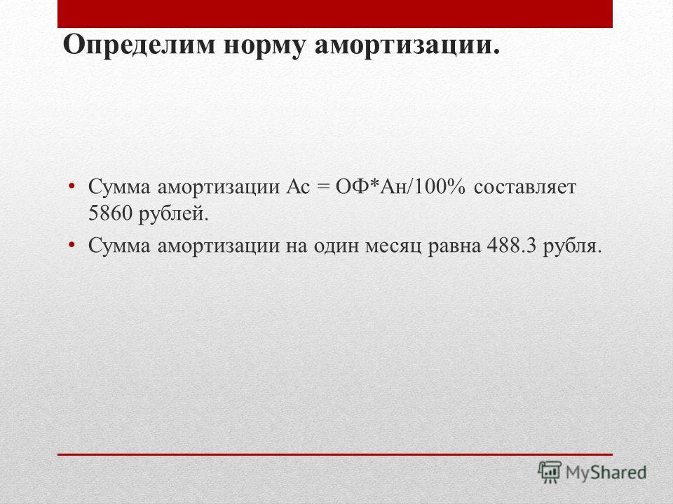 Определим норму амортизации. Сумма амортизации Ас = ОФ*Ан/100% составляет 5860 рублей. Сумма амортизации на один месяц равна 488.3 рубля.