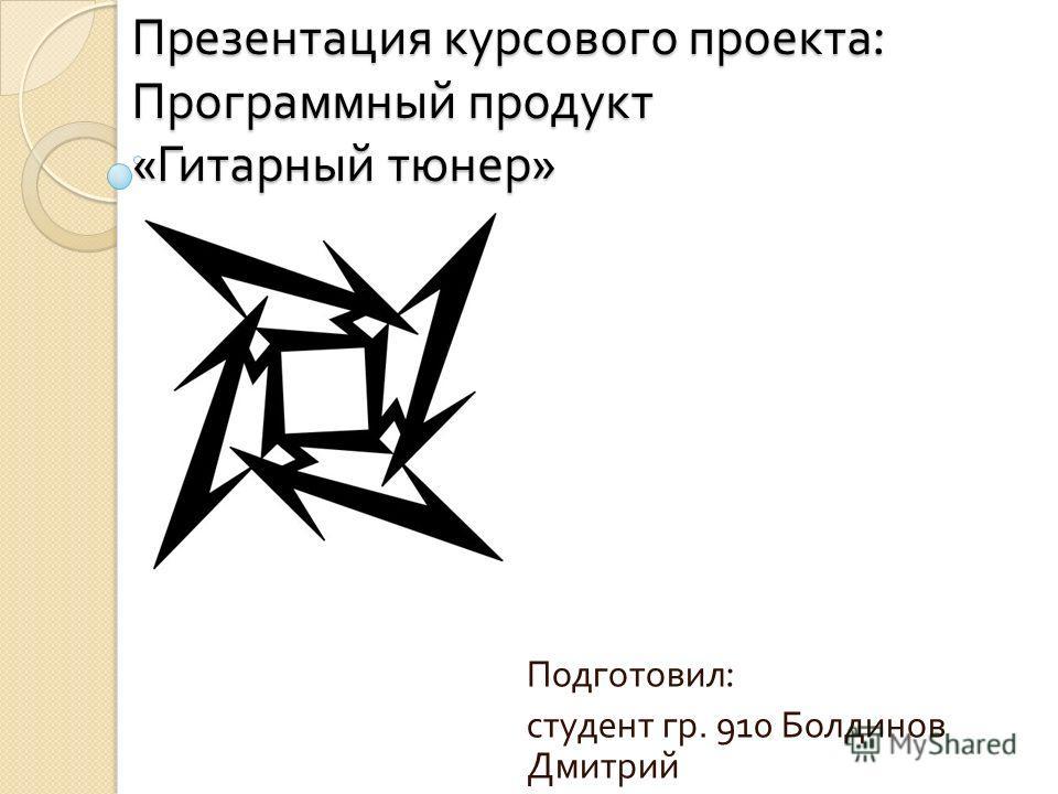 Презентация курсового проекта : Программный продукт « Гитарный тюнер » Подготовил : студент гр. 910 Болдинов Дмитрий