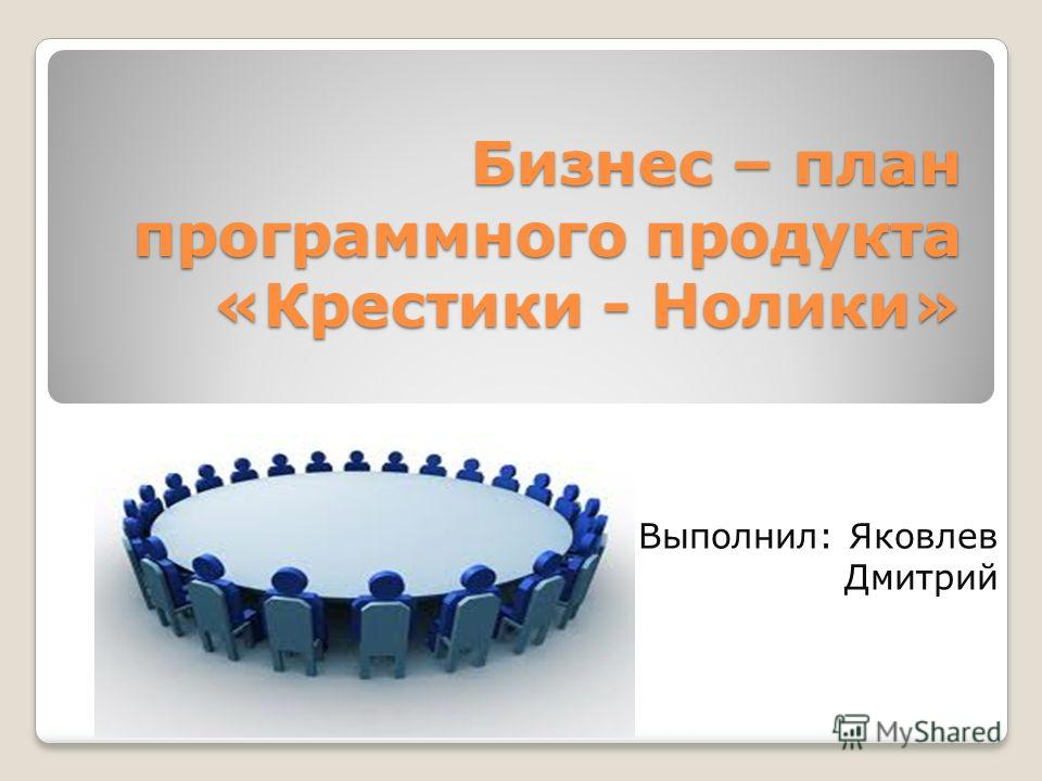 Бизнес – план программного продукта «Крестики - Нолики» Выполнил: Яковлев Дмитрий