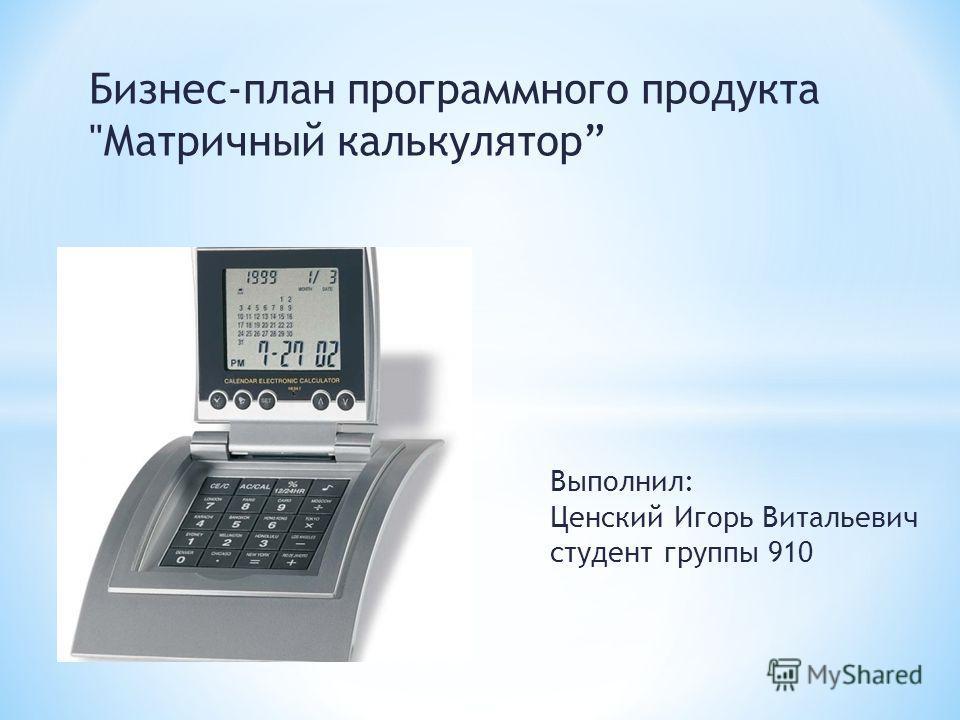 Бизнес-план программного продукта Матричный калькулятор Выполнил: Ценский Игорь Витальевич студент группы 910