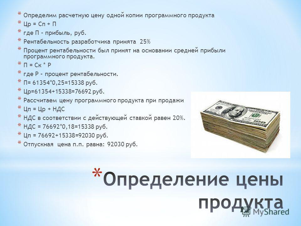 * Определим расчетную цену одной копии программного продукта * Цр = Сп + П * где П – прибыль, руб. * Рентабельность разработчика принята 25% * Процент рентабельности был принят на основании средней прибыли программного продукта. * П = Ск * Р * где Р