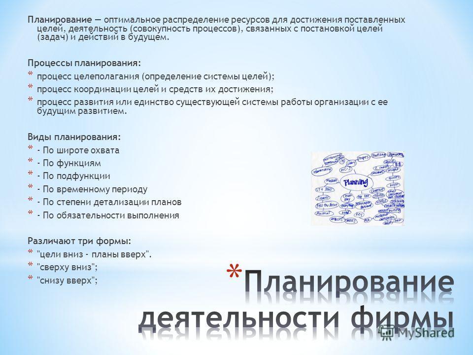 Планирование оптимальное распределение ресурсов для достижения поставленных целей, деятельность (совокупность процессов), связанных с постановкой целей (задач) и действий в будущем. Процессы планирования: * процесс целеполагания (определение системы