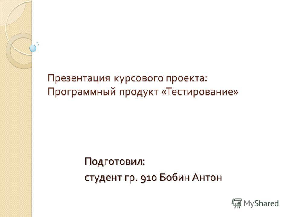 Презентация курсового проекта : Программный продукт « Тестирование » Подготовил : студент гр. 910 Бобин Антон