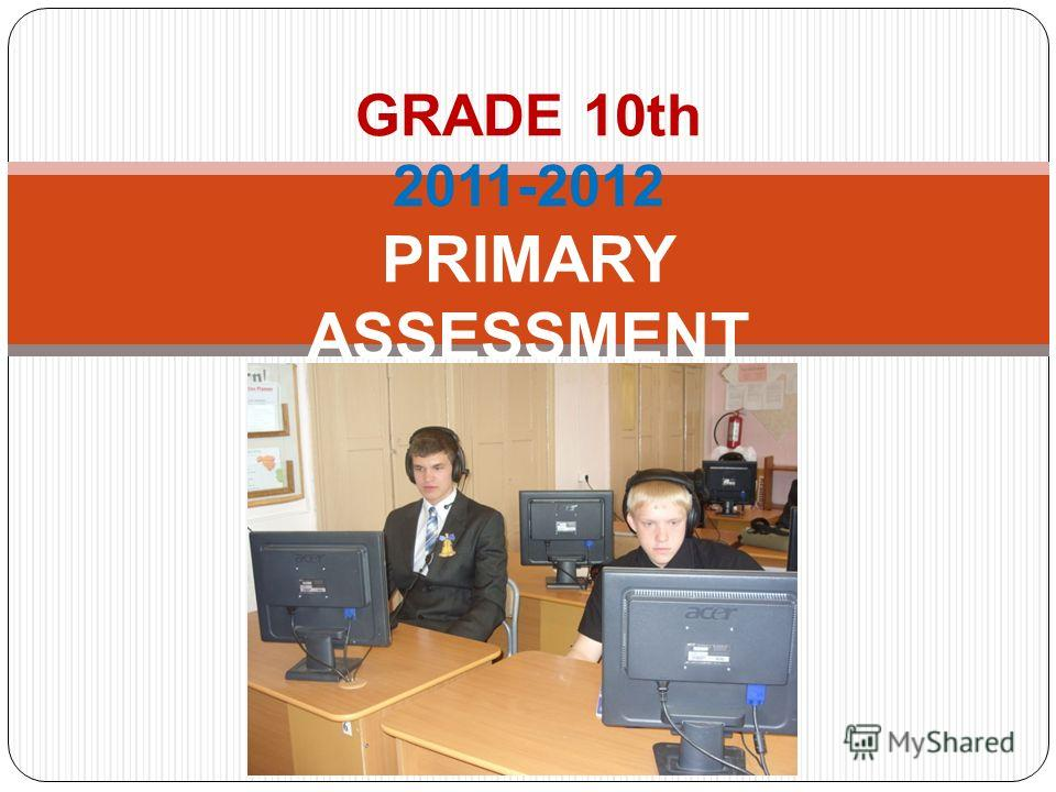 GRADE 10th 2011-2012 PRIMARY ASSESSMENT