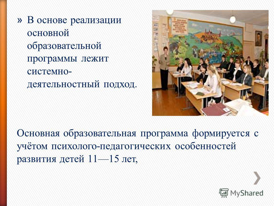 Основная образовательная программа формируется с учётом психолого-педагогических особенностей развития детей 1115 лет, » В основе реализации основной образовательной программы лежит системно- деятельностный подход.